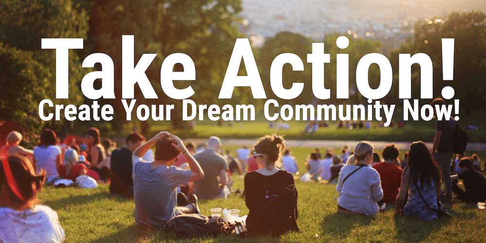 Don't Just Dream. Take Action! Create Your Dream Community Now!